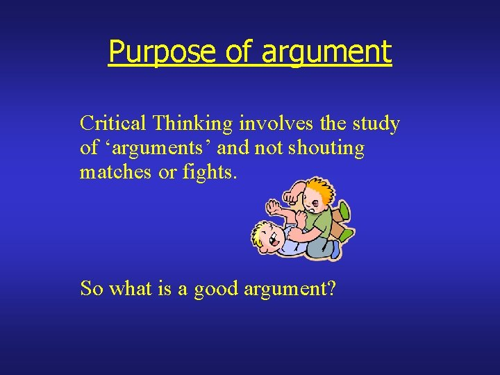 Purpose of argument Critical Thinking involves the study of 'arguments' and not shouting matches