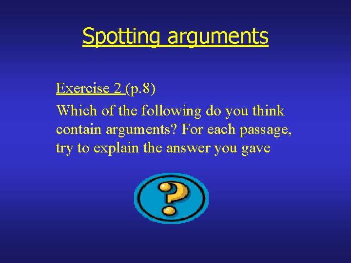 Spotting arguments Exercise 2 (p. 8) Which of the following do you think contain