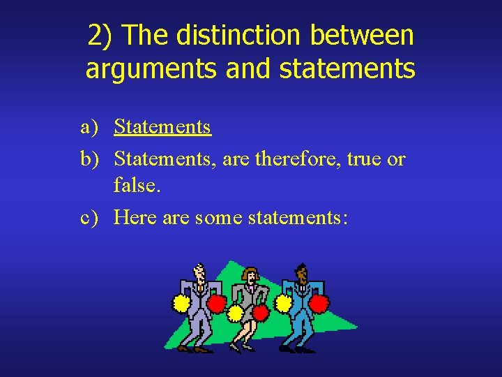 2) The distinction between arguments and statements a) Statements b) Statements, are therefore, true
