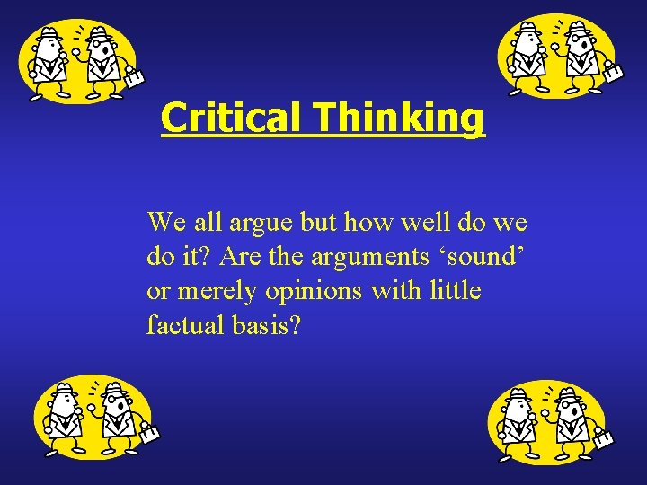Critical Thinking We all argue but how well do we do it? Are the