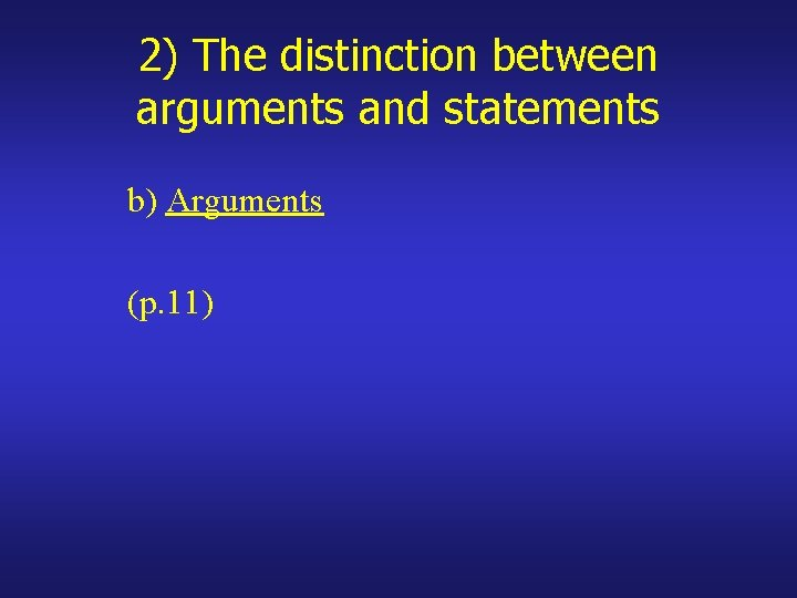 2) The distinction between arguments and statements b) Arguments (p. 11)