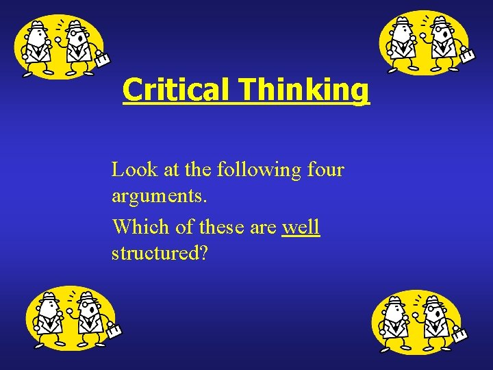 Critical Thinking Look at the following four arguments. Which of these are well structured?