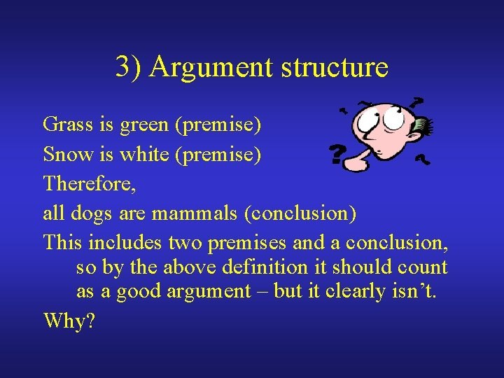 3) Argument structure Grass is green (premise) Snow is white (premise) Therefore, all dogs