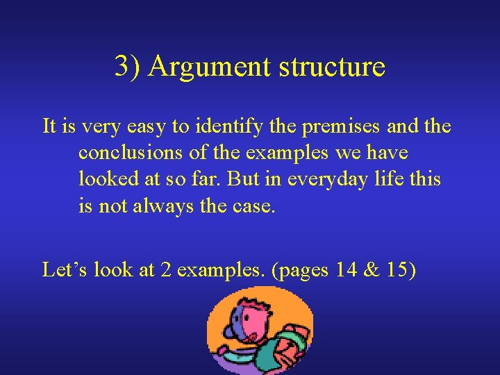 3) Argument structure It is very easy to identify the premises and the conclusions