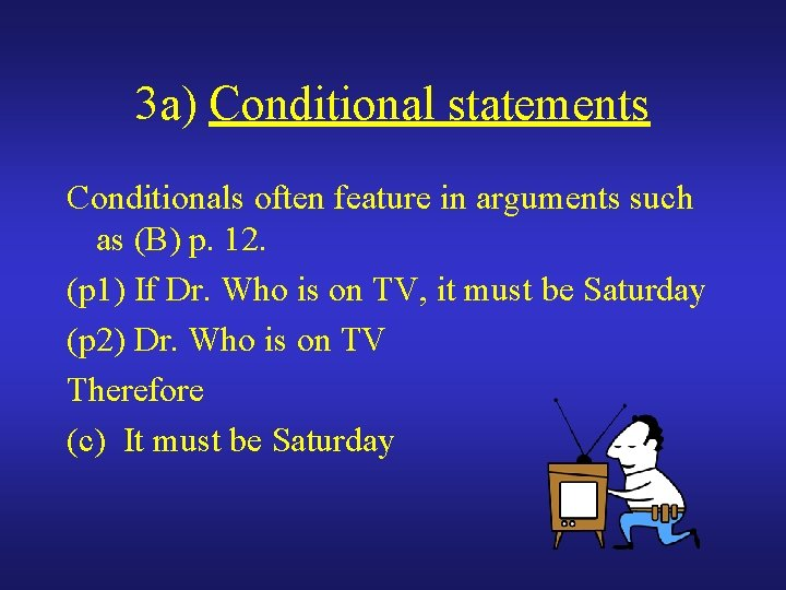 3 a) Conditional statements Conditionals often feature in arguments such as (B) p. 12.