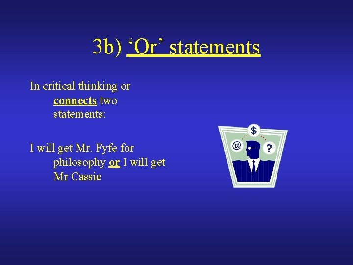 3 b) 'Or' statements In critical thinking or connects two statements: I will get
