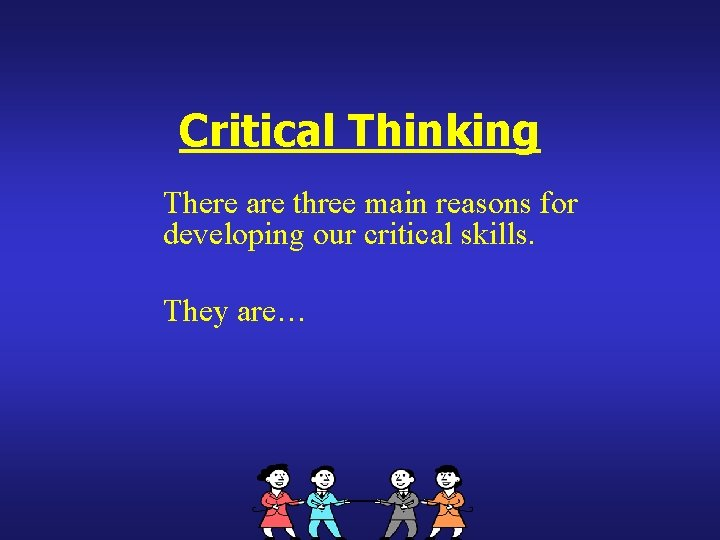 Critical Thinking There are three main reasons for developing our critical skills. They are…