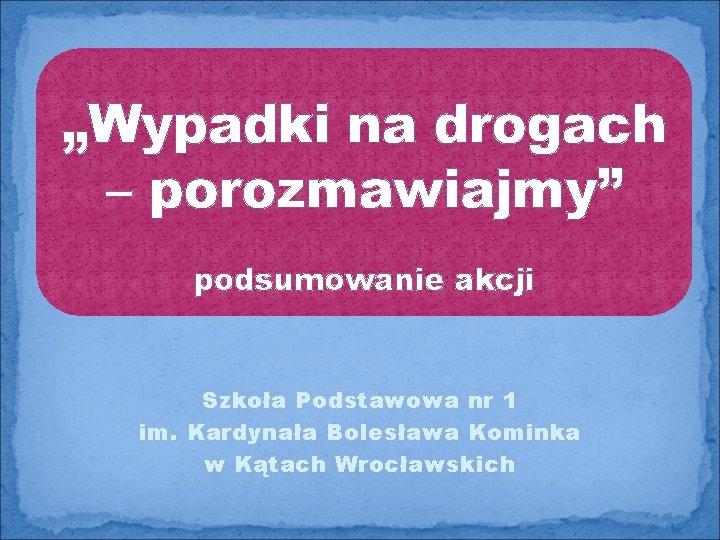 """""""Wypadki na drogach – porozmawiajmy"""" podsumowanie akcji Szkoła Podstawowa nr 1 im. Kardynała Bolesława"""