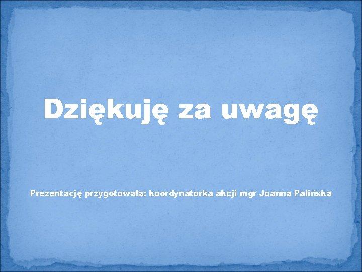 Dziękuję za uwagę Prezentację przygotowała: koordynatorka akcji mgr Joanna Palińska