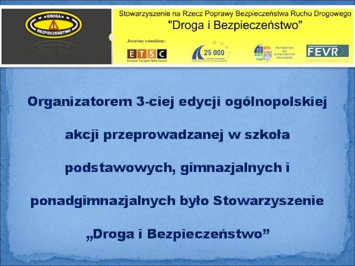 Organizatorem 3 -ciej edycji ogólnopolskiej akcji przeprowadzanej w szkoła podstawowych, gimnazjalnych i ponadgimnazjalnych było