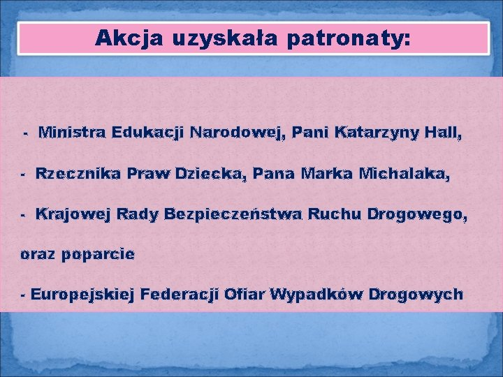 Akcja uzyskała patronaty: - Ministra Edukacji Narodowej, Pani Katarzyny Hall, - Rzecznika Praw Dziecka,