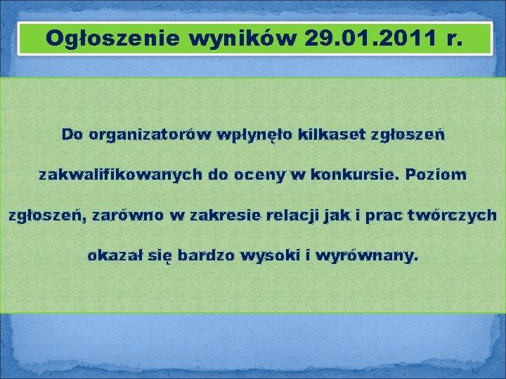 Ogłoszenie wyników 29. 01. 2011 r. Do organizatorów wpłynęło kilkaset zgłoszeń zakwalifikowanych do oceny
