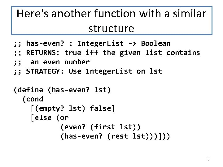 Here's another function with a similar structure ; ; has-even? : Integer. List ->