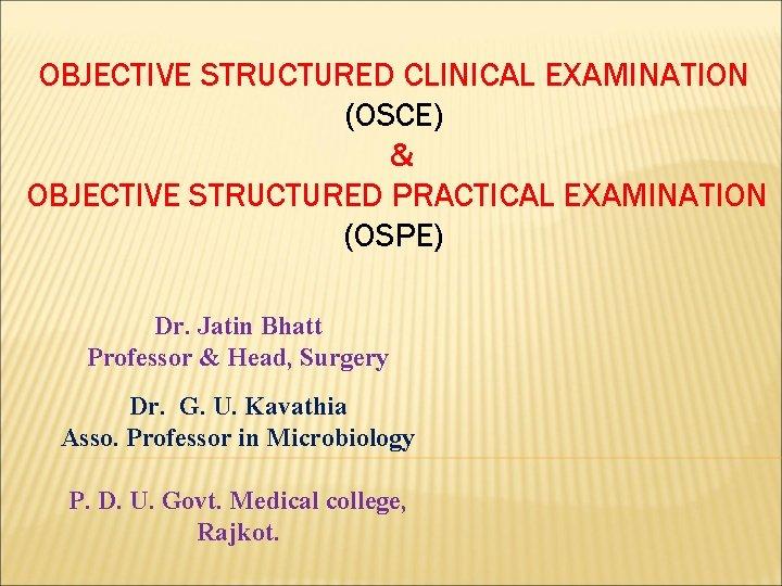 OBJECTIVE STRUCTURED CLINICAL EXAMINATION (OSCE) & OBJECTIVE STRUCTURED PRACTICAL EXAMINATION (OSPE) Dr. Jatin Bhatt