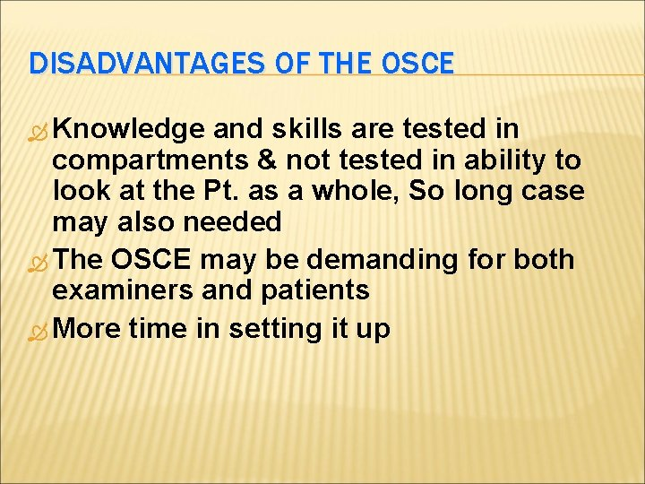 DISADVANTAGES OF THE OSCE Knowledge and skills are tested in compartments & not tested