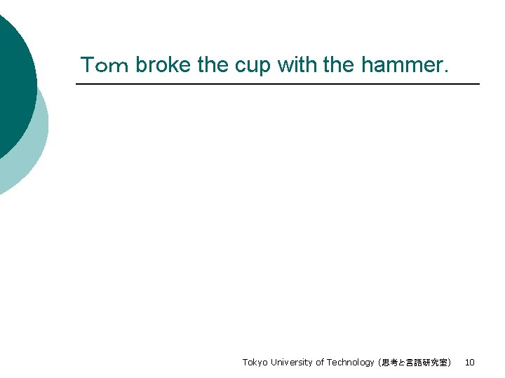 Tom broke the cup with the hammer. Tokyo University of Technology (思考と言語研究室) 10