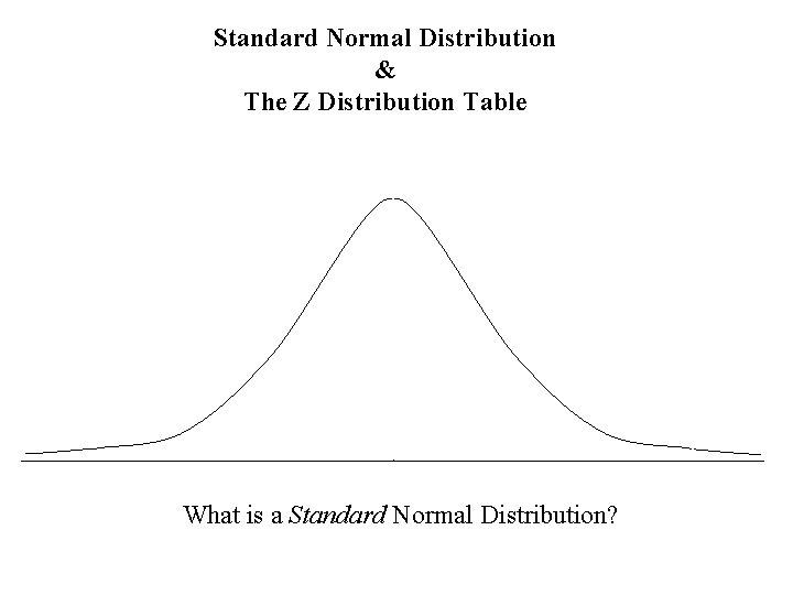 Standard Normal Distribution & The Z Distribution Table What is a Standard Normal Distribution?