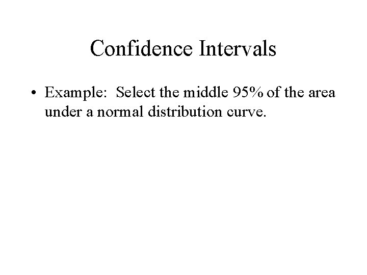 Confidence Intervals • Example: Select the middle 95% of the area under a normal