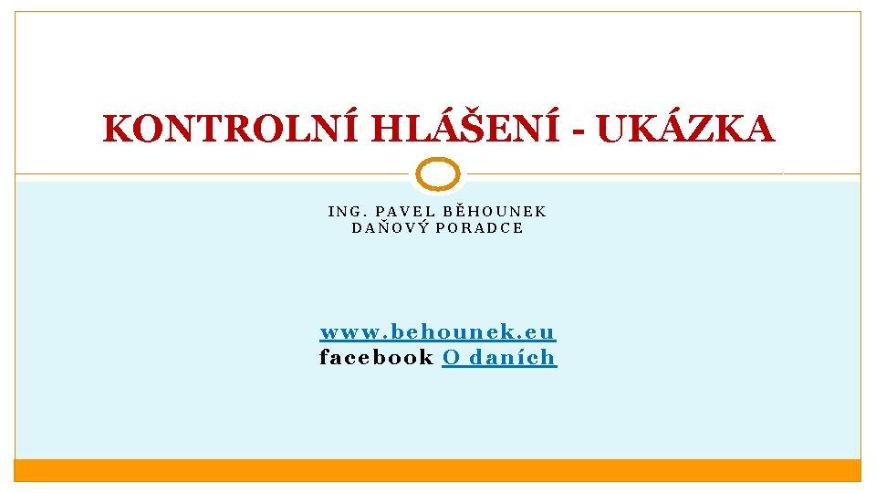 KONTROLNÍ HLÁŠENÍ - UKÁZKA ING. PAVEL BĚHOUNEK DAŇOVÝ PORADCE www. behounek. eu facebook O