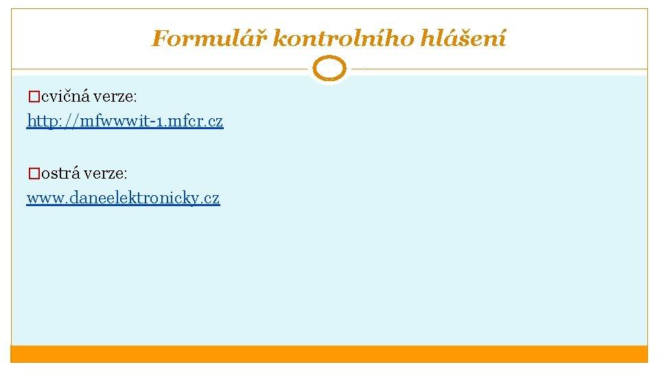 Formulář kontrolního hlášení �cvičná verze: http: //mfwwwit-1. mfcr. cz �ostrá verze: www. daneelektronicky. cz