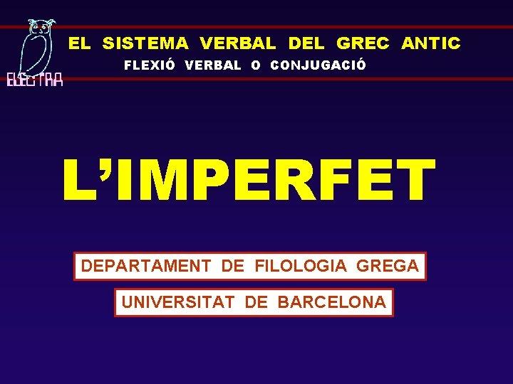 EL SISTEMA VERBAL DEL GREC ANTIC FLEXIÓ VERBAL O CONJUGACIÓ L'IMPERFET DEPARTAMENT DE FILOLOGIA