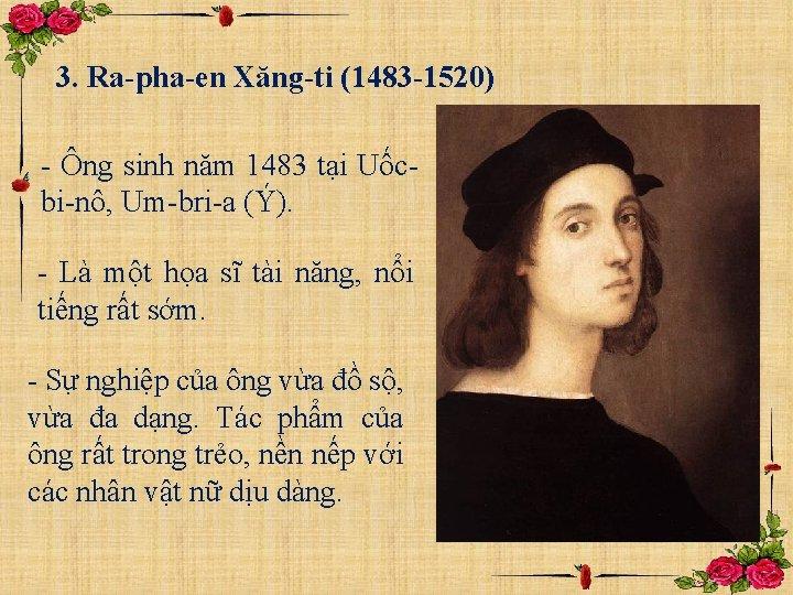 3. Ra-pha-en Xăng-ti (1483 -1520) - Ông sinh năm 1483 tại Uốcbi-nô, Um-bri-a (Ý).