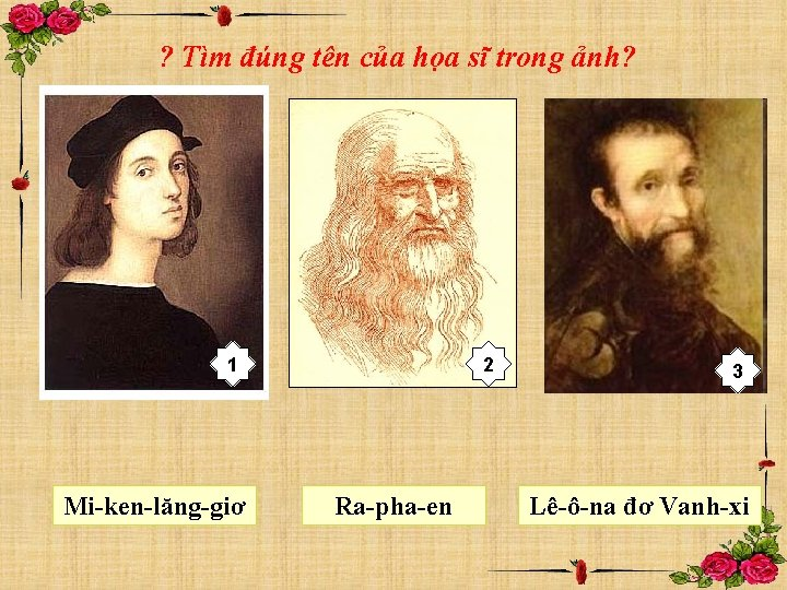 ? Tìm đúng tên của họa sĩ trong ảnh? 1 Mi-ken-lăng-giơ 2 Ra-pha-en 3