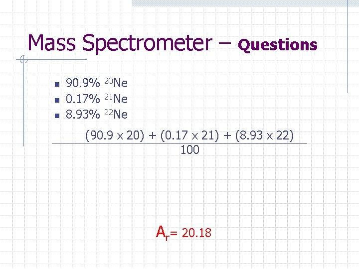 Mass Spectrometer – n n n 90. 9% 0. 17% 8. 93% Questions 20