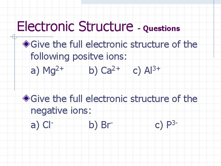 Electronic Structure - Questions Give the full electronic structure of the following positve ions: