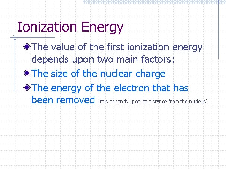 Ionization Energy The value of the first ionization energy depends upon two main factors: