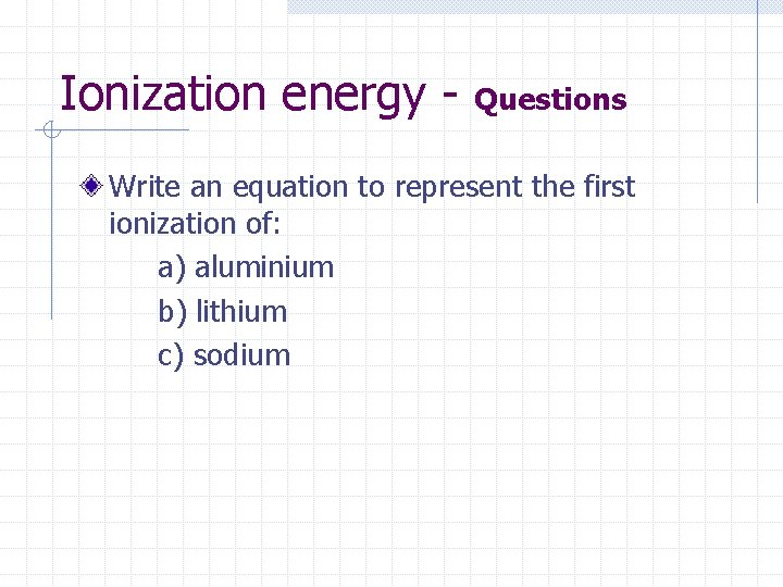 Ionization energy - Questions Write an equation to represent the first ionization of: a)