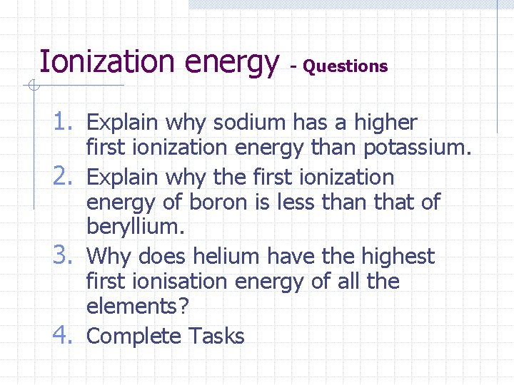Ionization energy - Questions 1. Explain why sodium has a higher first ionization energy