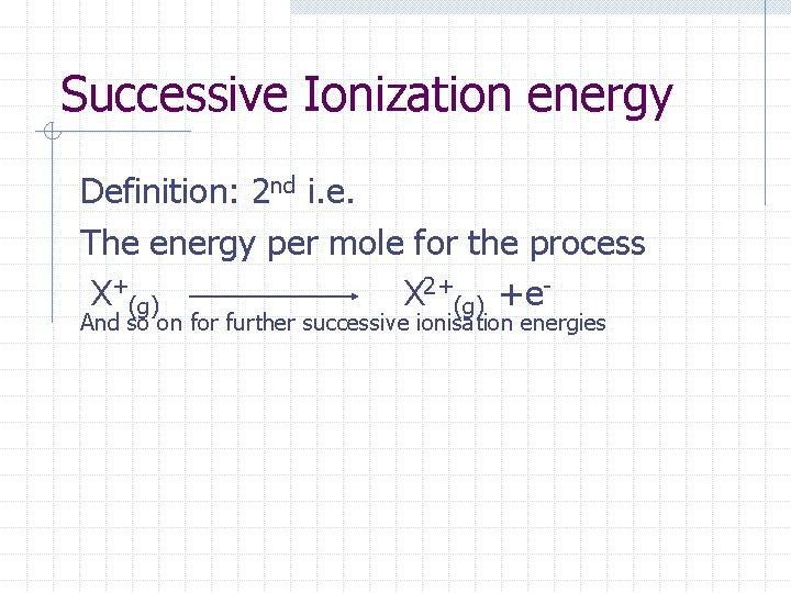 Successive Ionization energy Definition: 2 nd i. e. The energy per mole for the