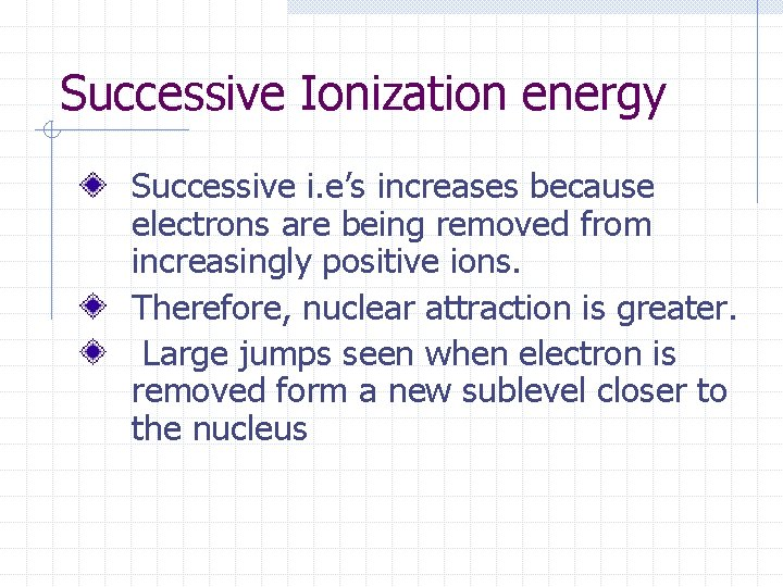 Successive Ionization energy Successive i. e's increases because electrons are being removed from increasingly