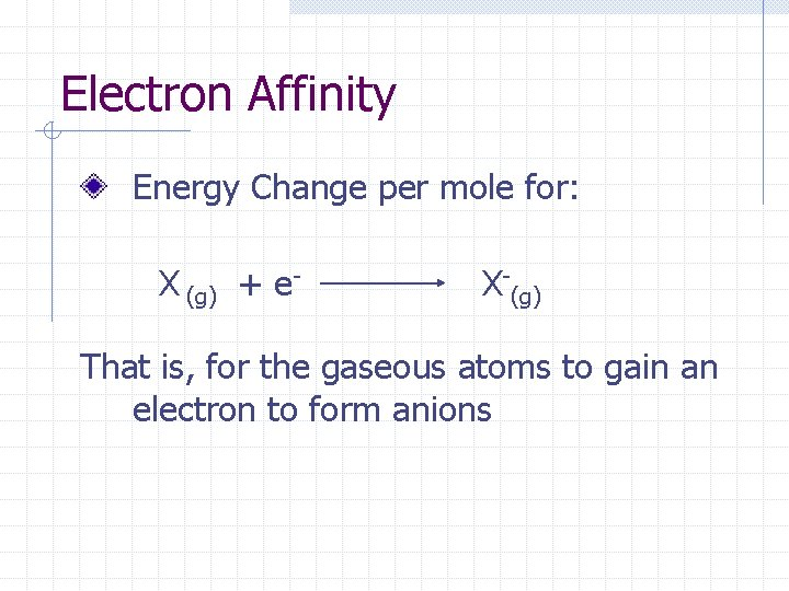 Electron Affinity Energy Change per mole for: X (g) + e- X-(g) That is,