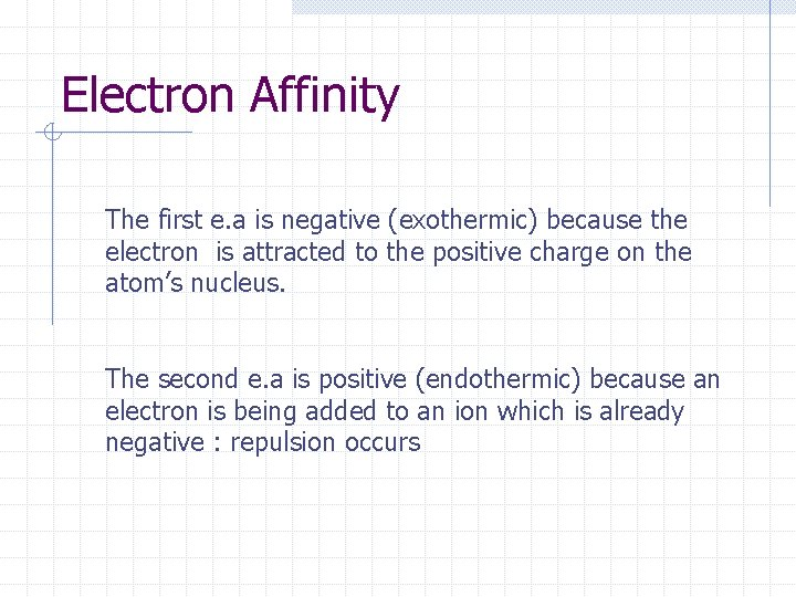 Electron Affinity The first e. a is negative (exothermic) because the electron is attracted