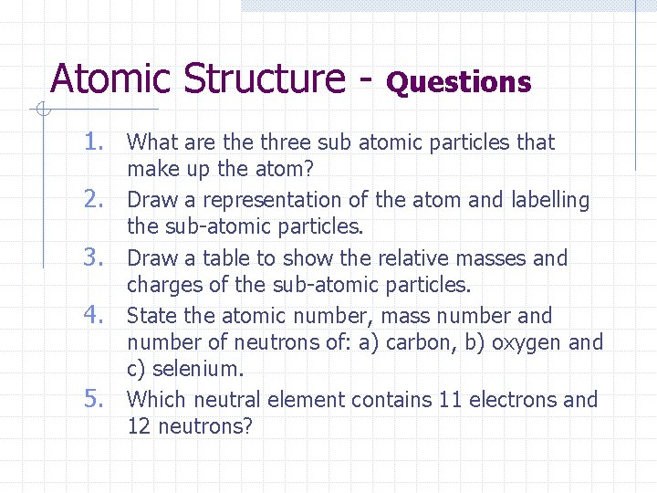 Atomic Structure - Questions 1. What are three sub atomic particles that 2. 3.