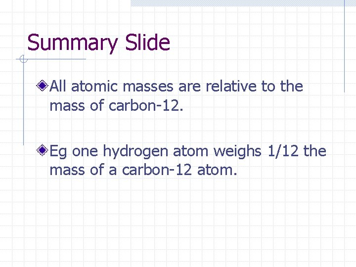 Summary Slide All atomic masses are relative to the mass of carbon-12. Eg one