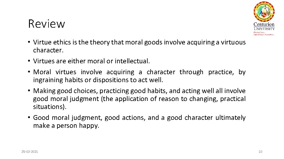 Review • Virtue ethics is theory that moral goods involve acquiring a virtuous character.