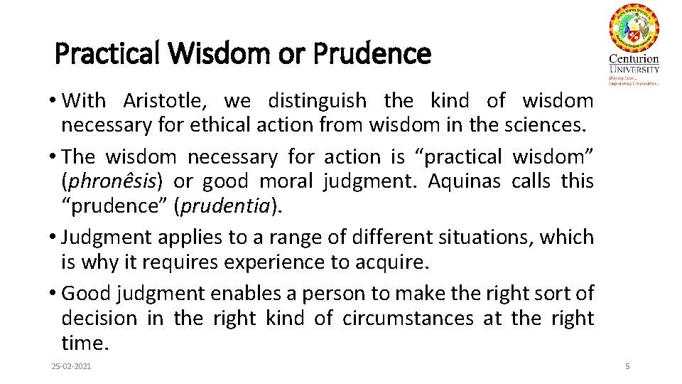 Practical Wisdom or Prudence • With Aristotle, we distinguish the kind of wisdom necessary