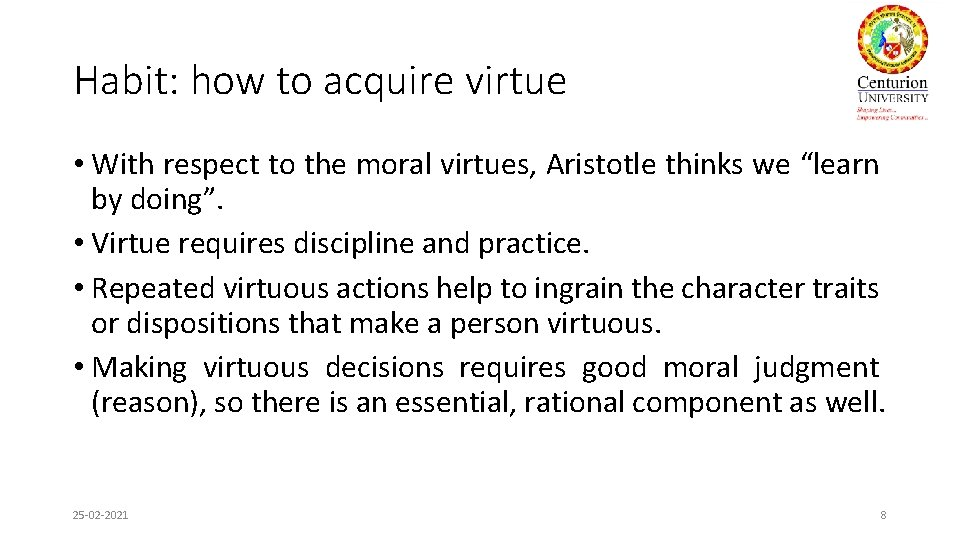 Habit: how to acquire virtue • With respect to the moral virtues, Aristotle thinks