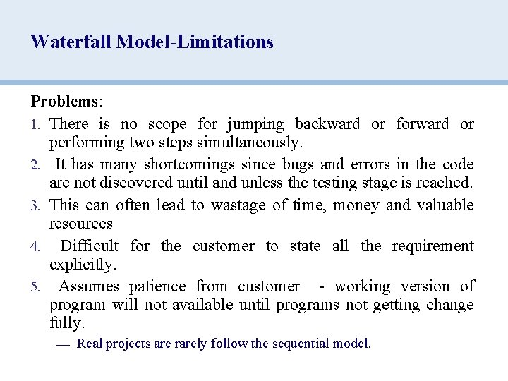 Waterfall Model-Limitations Problems: 1. There is no scope for jumping backward or forward or