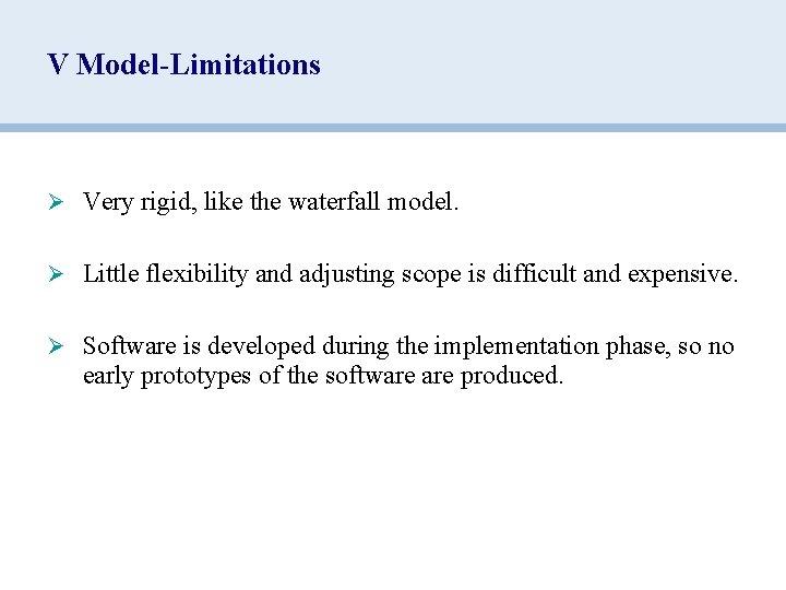 V Model-Limitations Ø Very rigid, like the waterfall model. Ø Little flexibility and adjusting
