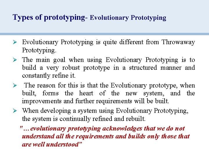 Types of prototyping- Evolutionary Prototyping Ø Evolutionary Prototyping is quite different from Throwaway Prototyping.