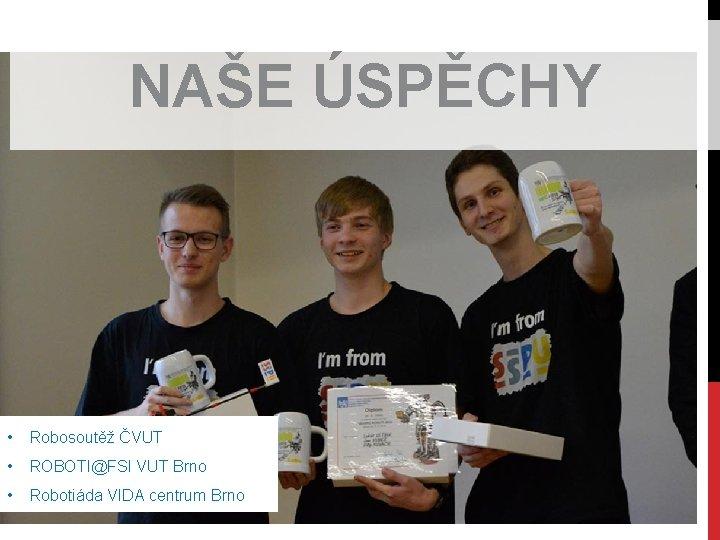 NAŠE ÚSPĚCHY • Robosoutěž ČVUT • ROBOTI@FSI VUT Brno • Robotiáda VIDA centrum Brno