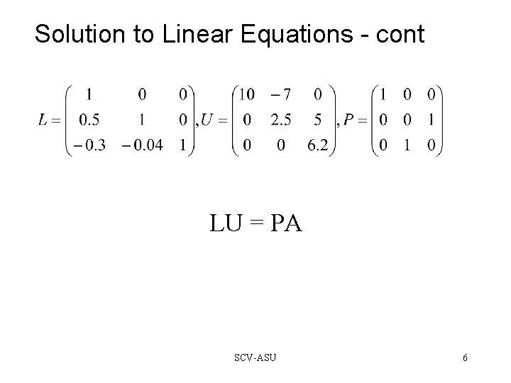 Solution to Linear Equations - cont LU = PA SCV-ASU 6