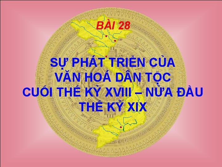 BÀI 28 SỰ PHÁT TRIỂN CỦA VĂN HOÁ D N TỘC CUỐI THẾ KỶ