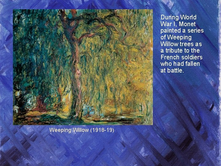 During World War I, Monet painted a series of Weeping Willow trees as a