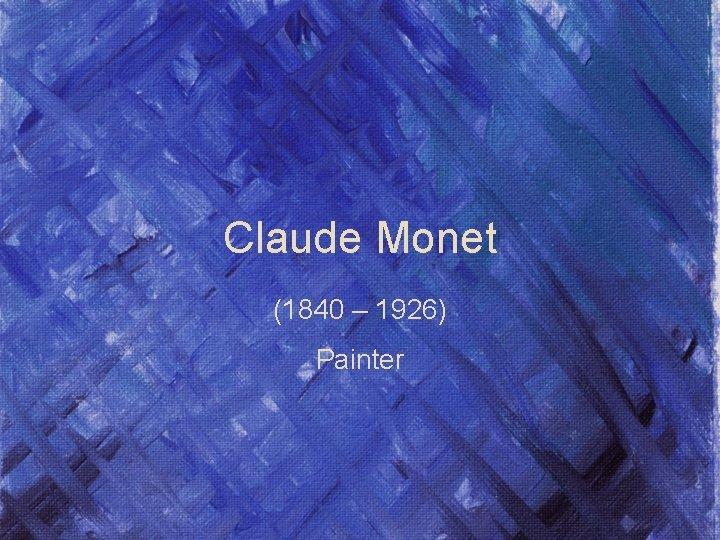 Claude Monet (1840 – 1926) Painter