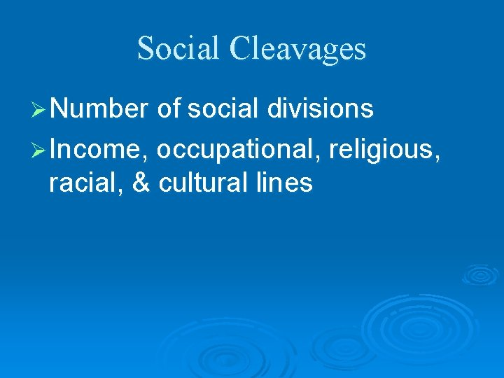 Social Cleavages Ø Number of social divisions Ø Income, occupational, religious, racial, & cultural